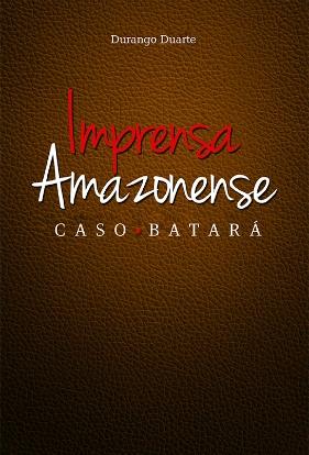 Livro Imprensa Amazonense: CASO BATARÁ - Durango Duarte