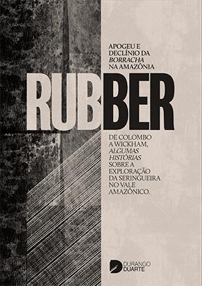 RUBBER - Apogeu e Declínio da Borracha na Amazônia - Durango Duarte