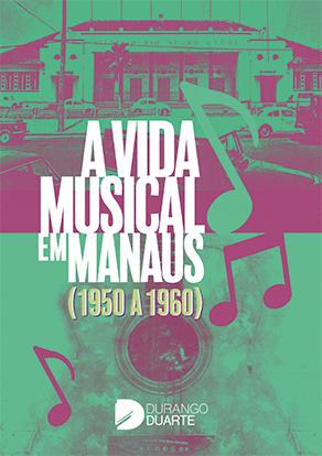 Livro A vida musical em Manaus (1950 a 1960) - Instituto Durango Duarte
